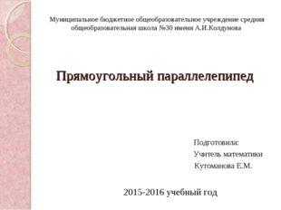 Прямоугольный параллелепипед Подготовила: Учитель математики Кутоманова Е.М.
