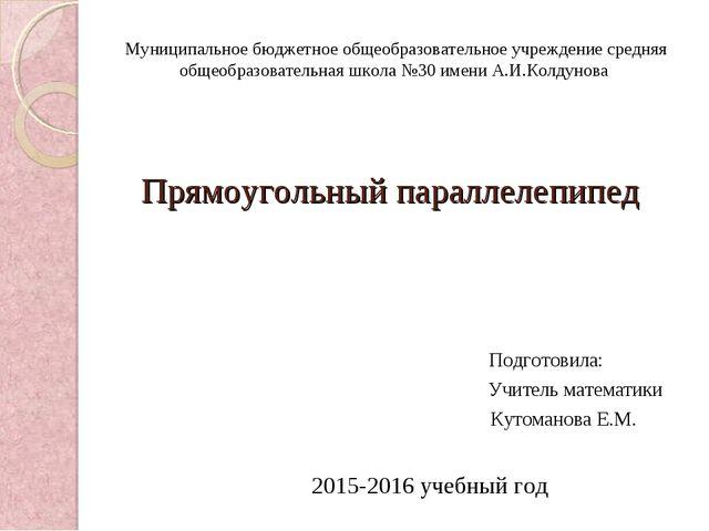 Прямоугольный параллелепипед Подготовила: Учитель математики Кутоманова Е.М....