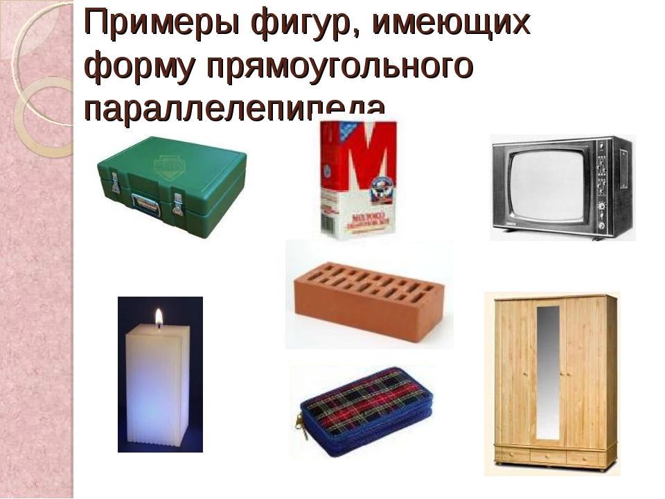 Примеры фигур, имеющих форму прямоугольного параллелепипеда