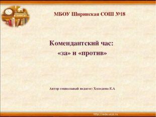 МБОУ Ширинская СОШ №18 Комендантский час: «за» и «против» Автор социальный пе
