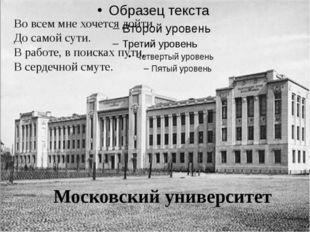 Московский университет Во всем мне хочется дойти До самой сути. В работе, в п