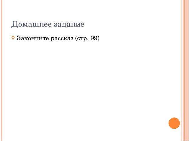 Домашнее задание Закончите рассказ (стр. 99)