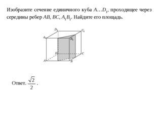 Изобразите сечение единичного куба A…D1, проходящее через середины ребер AB,