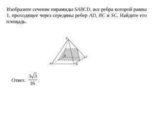 Изобразите сечение пирамиды SABCD, все ребра которой равны 1, проходящее чере