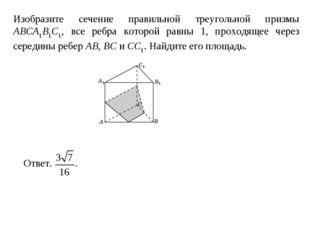 Изобразите сечение правильной треугольной призмы ABCA1B1C1, все ребра которой