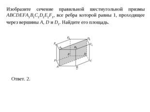 Изобразите сечение правильной шестиугольной призмы ABCDEFA1B1C1D1E1F1, все ре