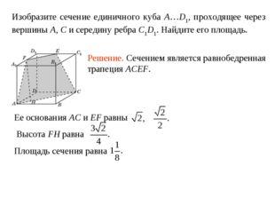 Изобразите сечение единичного куба A…D1, проходящее через вершины A, C и сере