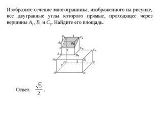 Изобразите сечение многогранника, изображенного на рисунке, все двугранные уг