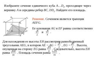 Изобразите сечение единичного куба A…D1, проходящее через вершину A и середин