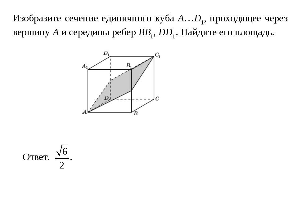 Изобразите сечение единичного куба A…D1, проходящее через вершину A и середин...