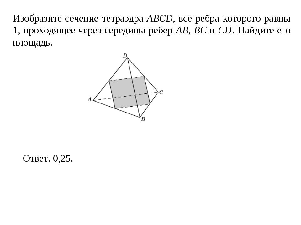 Изобразите сечение тетраэдра ABCD, все ребра которого равны 1, проходящее чер...