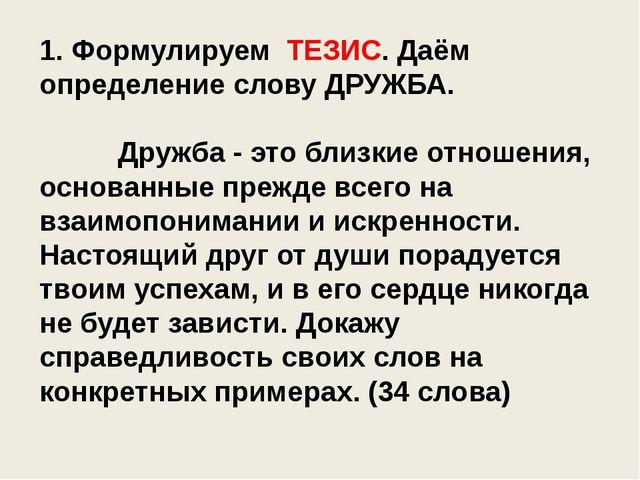1. Формулируем ТЕЗИС. Даём определение слову ДРУЖБА. Дружба - это близкие от...