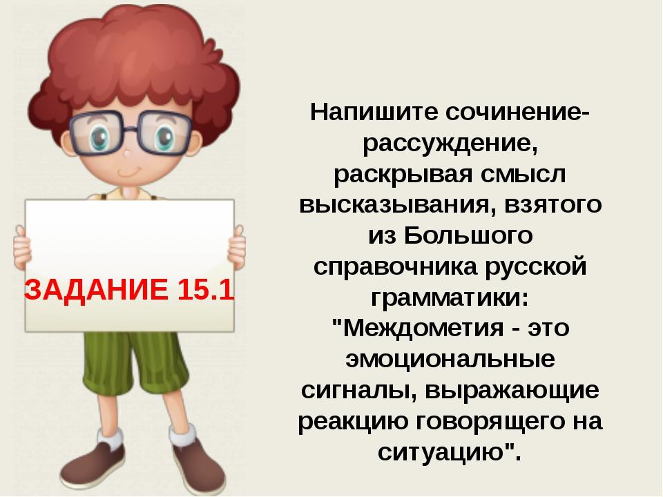 ЗАДАНИЕ 15.1 Напишите сочинение-рассуждение, раскрывая смысл высказывания, в...