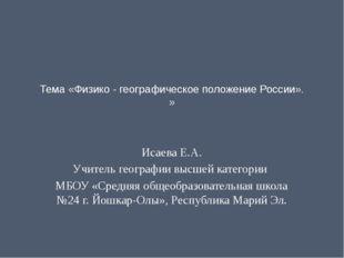 Тема «Физико - географическое положение России». »   Исаева Е.А. Учитель ге