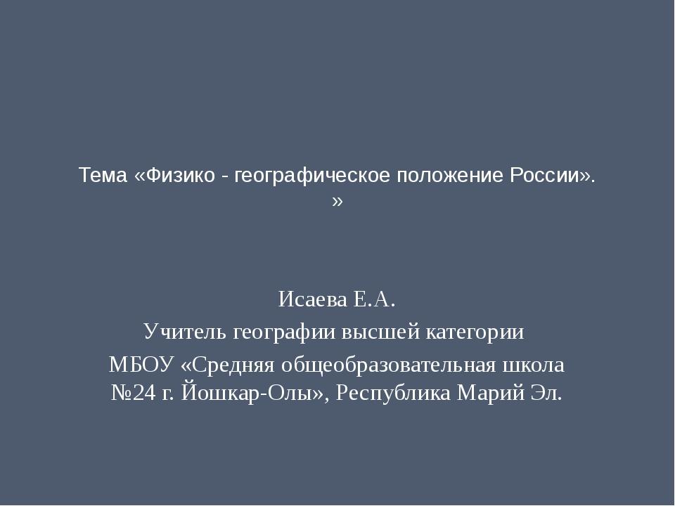 Тема «Физико - географическое положение России». »   Исаева Е.А. Учитель ге...