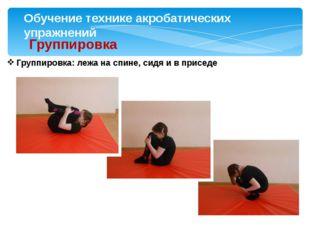 Обучение технике акробатических упражнений Группировка Группировка: лежа на с