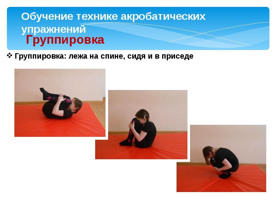 Обучение технике акробатических упражнений Группировка Группировка: лежа на с...