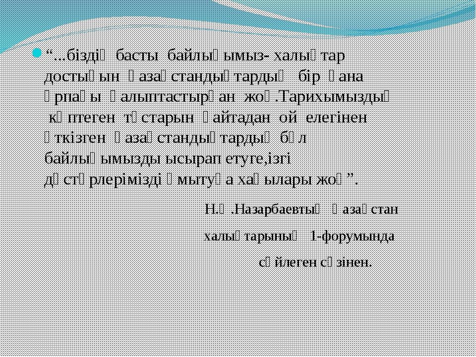 """""""...біздің басты байлығымыз- халықтар достығын қазақстандықтардың бір ғана ұр..."""
