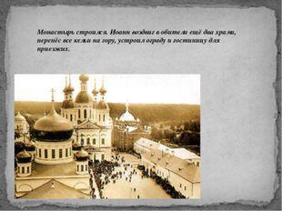 Монастырь строился. Иоанн воздвиг в обители ещё два храма, перенёс все кельи