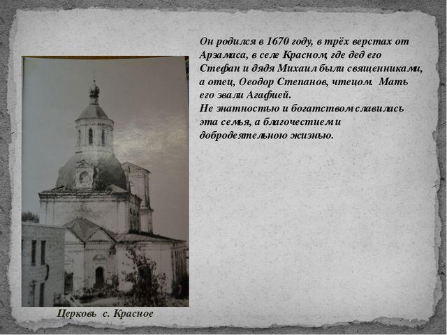 Он родился в 1670 году, в трёх верстах от Арзамаса, в селе Красном, где дед е...
