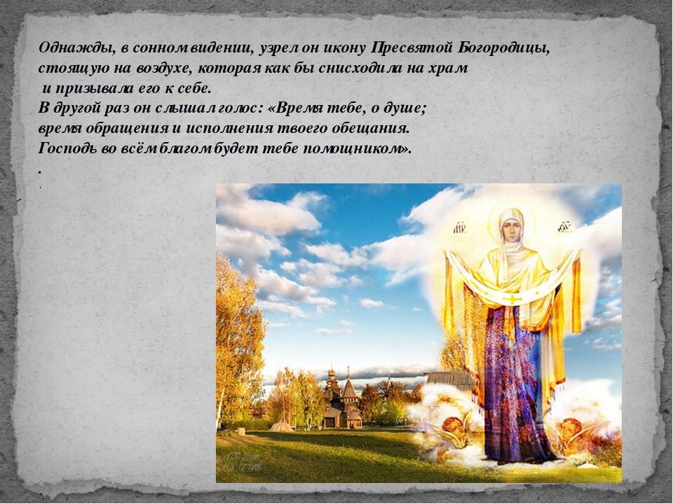Однажды, в сонном видении, узрел он икону Пресвятой Богородицы, стоящую на во...