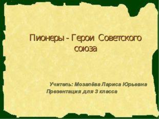 Пионеры - Герои Советского союза Учитель: Мозалёва Лариса Юрьевна Презентация