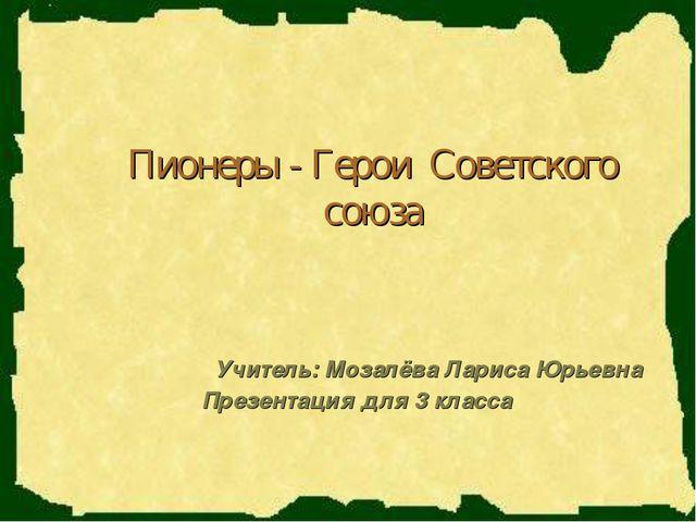 Пионеры - Герои Советского союза Учитель: Мозалёва Лариса Юрьевна Презентация...