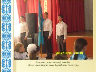В начале торжественной линейки обязательно вносят знамя Республики Казахстан.