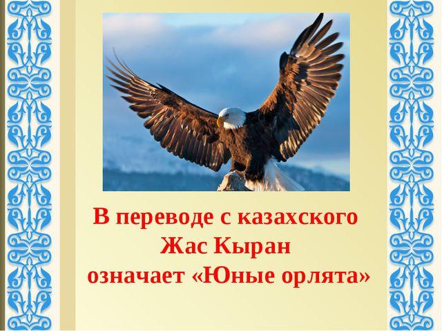 В переводе с казахского Жас Кыран означает «Юные орлята»