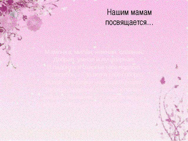 Нашим мамам посвящается… Мамочка, милая, нежная, славная, Добрая, умная и луч...