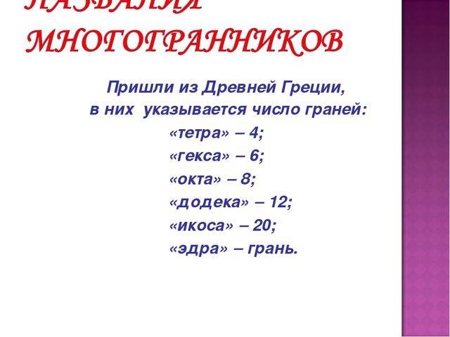 Пришли из Древней Греции, в них указывается число граней: «тетра»  4;...