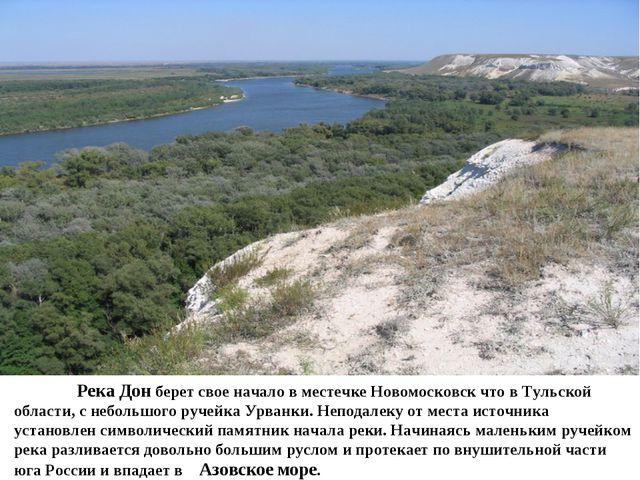 Река Дон берет свое начало в местечке Новомосковск что в Тульской области, с...