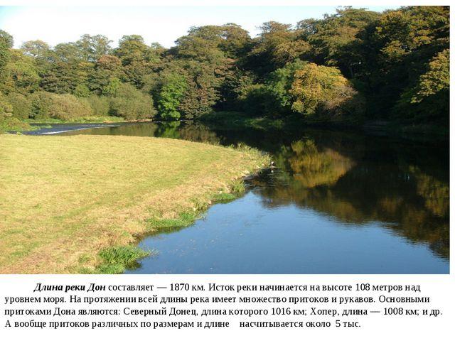 Длина реки Донсоставляет — 1870 км. Исток реки начинается на высоте 108 мет...