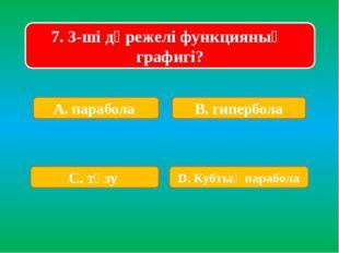 7. 3-ші дәрежелі функцияның графигі? А. парабола В. гипербола С. түзу D. Кубт
