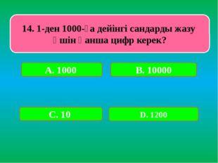 14. 1-ден 1000-ға дейінгі сандарды жазу үшін қанша цифр керек? А. 1000 В. 100