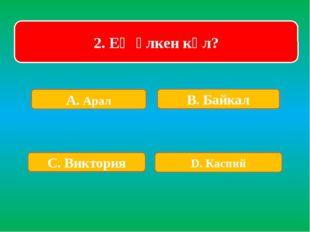 2. Ең үлкен көл? А. Арал В. Байкал С. Виктория D. Каспий