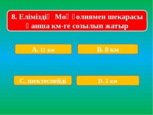 8. Еліміздің Моңғолиямен шекарасы қанша км-ге созылып жатыр А. 11 км В. 8 км