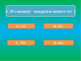 3. 29 санының квадраты нешеге тең? А. 521 В. 951 С. 761 D. 841