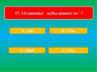 17. 14 санының кубы нешеге тең? А. 196 В. 2744 С. 3600 D. 2100