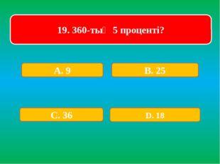 19. 360-тың 5 проценті? А. 9 В. 25 С. 36 D. 18