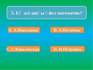 5. Ең алғашқы әйел математик? А. А.Николаева В. А.Пугачева С. С.Ковалевская D