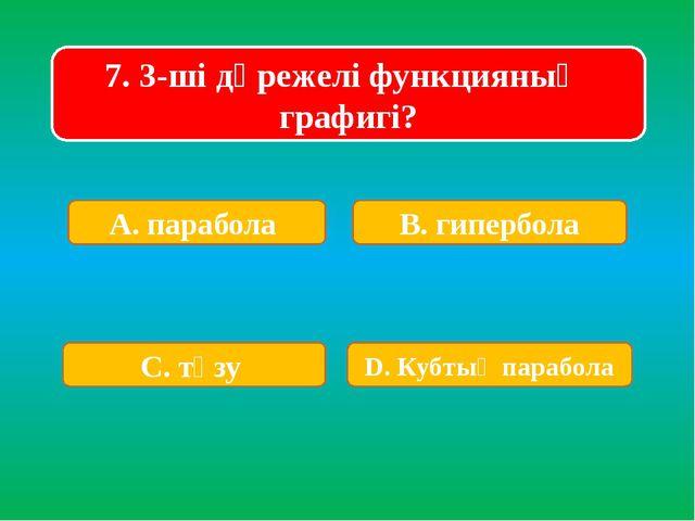 7. 3-ші дәрежелі функцияның графигі? А. парабола В. гипербола С. түзу D. Кубт...