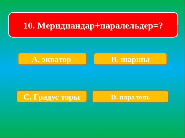 10. Меридиандар+паралельдер=? А. экватор В. шаршы С. Градус торы D. паралель