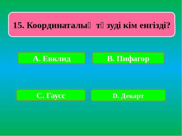 15. Координаталық түзуді кім енгізді? А. Евклид В. Пифагор С. Гаусс D. Декарт