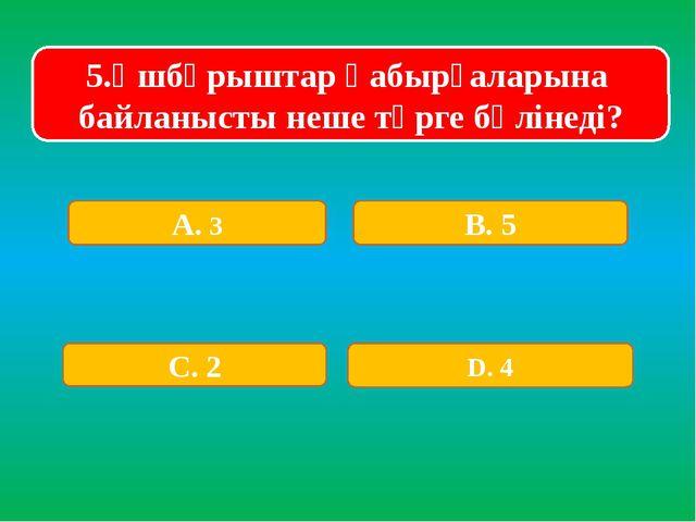 5.Үшбұрыштар қабырғаларына байланысты неше түрге бөлінеді? А. 3 В. 5 С. 2 D. 4