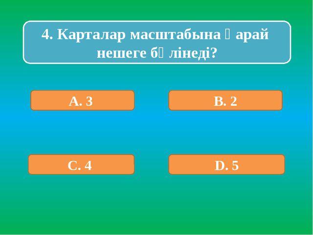 4. Карталар масштабына қарай нешеге бөлінеді? А. 3 В. 2 С. 4 D. 5
