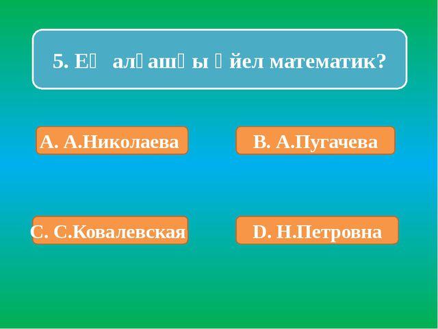 5. Ең алғашқы әйел математик? А. А.Николаева В. А.Пугачева С. С.Ковалевская D...