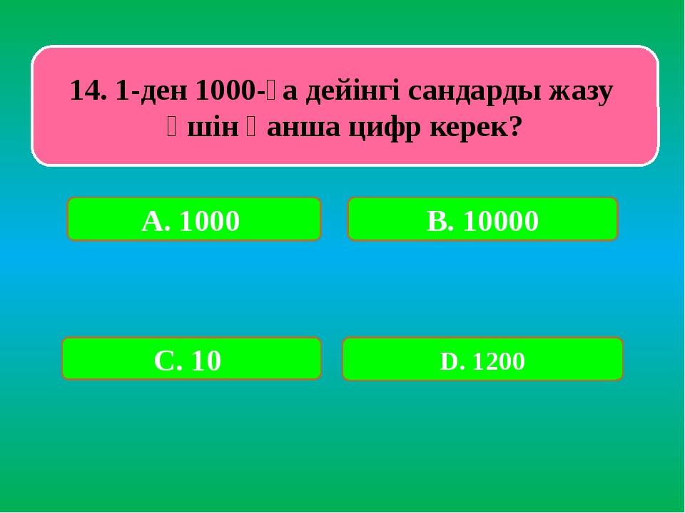14. 1-ден 1000-ға дейінгі сандарды жазу үшін қанша цифр керек? А. 1000 В. 100...