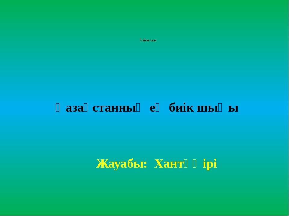 2-айналым Қазақстанның ең биік шыңы Жауабы: Хантәңірі