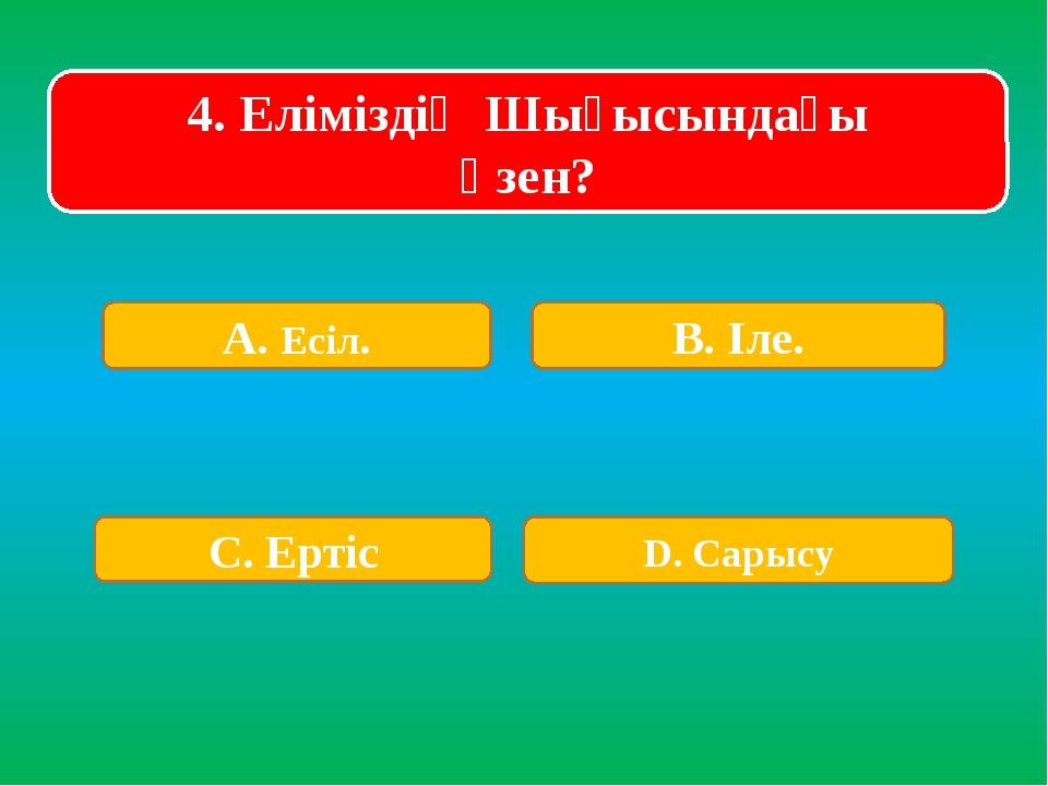 4. Еліміздің Шығысындағы өзен? А. Есіл. В. Іле. С. Ертіс D. Сарысу